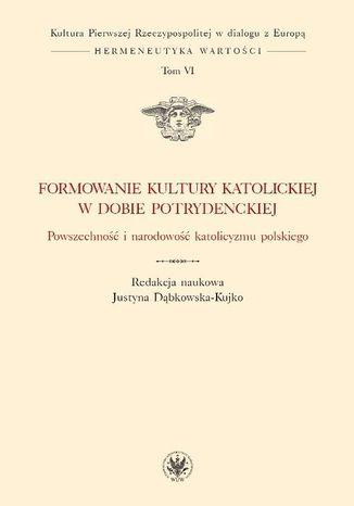 Okładka książki/ebooka Formowanie kultury katolickiej w dobie potrydenckiej. Powszechność i narodowość katolicyzmu polskieg