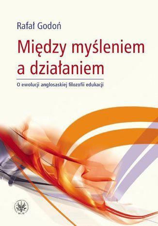 Okładka książki/ebooka Między myśleniem a działaniem. O ewolucji anglosaskiej filozofii edukacji