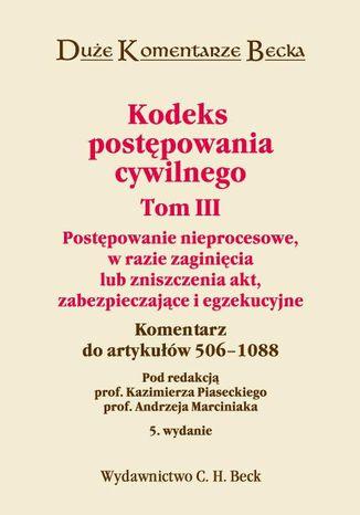 Okładka książki Kodeks postępowania cywilnego. Tom III. Postępowanie nieprocesowe, w razie zaginięcia lub zniszczenia akt, zabezpieczające i egzekucyjne. Komentarz do artykułów 506-1088