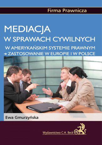 Okładka książki Mediacja w sprawach cywilnych w amerykańskim systemie prawnym - zastosowanie w Europie i w Polsce