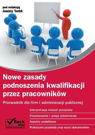 Okładka książki Nowe zasady podnoszenia kwalifikacji przez pracowników Przewodnik dla firm i administracji publicznej