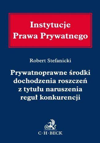 Okładka książki Prywatnoprawne środki dochodzenia roszczeń z tytułu naruszenia reguł konkurencji