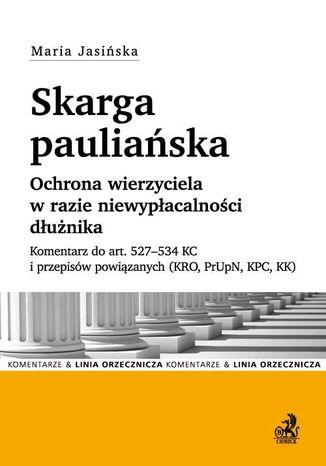 Okładka książki/ebooka Skarga pauliańska. Ochrona wierzyciela w razie niewypłacalności dłużnika. Komentarz do art. 527-534 KC i przepisów powiązanych (KRO, PrUpN, KPC, KK)