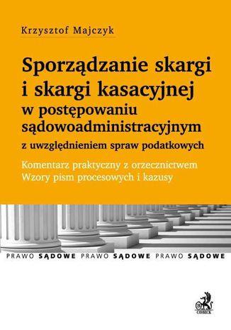Okładka książki Sporządzanie skargi i skargi kasacyjnej w postępowaniu sądowoadministracyjnym z uwzględnieniem spraw podatkowych. Komentarz praktyczny z orzecznictwem. Wzory pism procesowych i kazusy