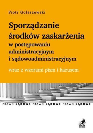 Okładka książki Sporządzanie środków zaskarżenia w postępowaniu administracyjnym i sądowoadministracyjnym wraz z wzorami pism i kazusem