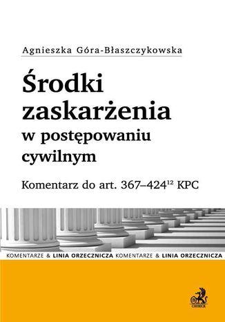 Okładka książki/ebooka Środki zaskarżenia w postępowaniu cywilnym. Komentarz do art. 367-42412 KPC