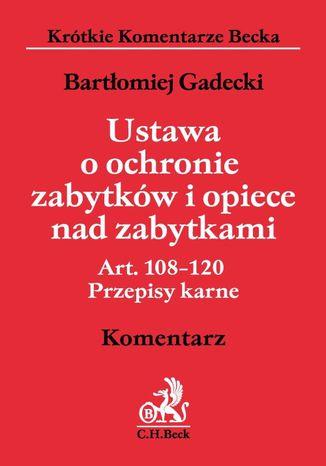 Okładka książki/ebooka Ustawa o ochronie zabytków i opiece nad zabytkami. Art. 108 - 120. Przepisy karne. Komentarz