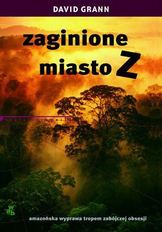Okładka książki Zaginione miasto Z. Amazońska wyprawa tropem zabójczej obsesji