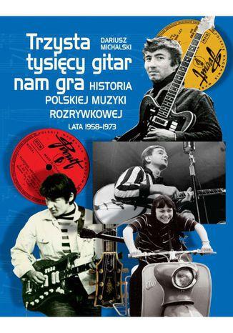 Okładka książki/ebooka Trzysta tysięcy gitar nam gra. Historia polskiej muzyki rozrywkowej lata 1958-1973