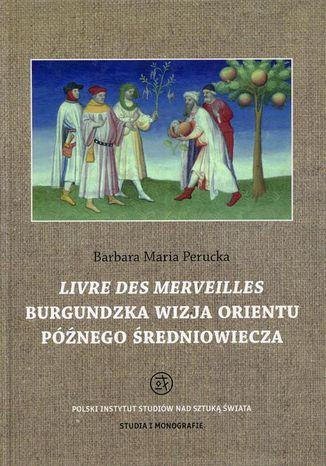 Okładka książki Livre des merveilles Burgundzka wizja Orientu późnego średniowiecza
