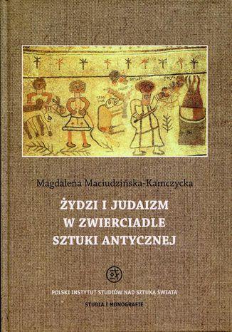 Okładka książki Żydzi i judaizm w zwierciadle sztuki antycznej