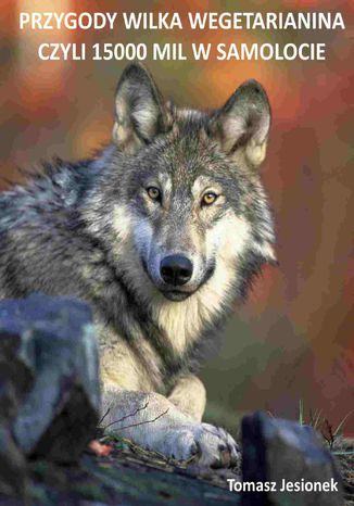 Okładka książki/ebooka Przygody wilka wegetarianina czyli 15000 mil w samolocie