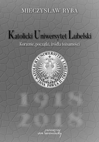 Okładka książki/ebooka Katolicki Uniwersytet Lubelski. Korzenie, początki, źródła tożsamości
