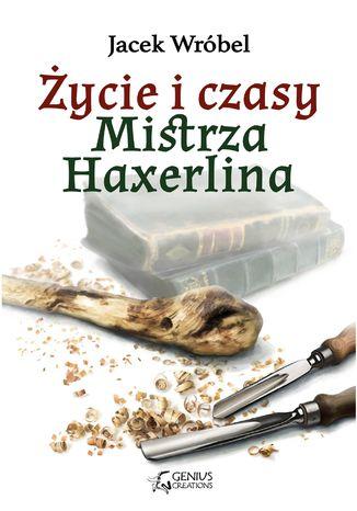 Okładka książki Życie i czasy Mistrza Haxerlina