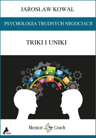 Psychologia trudnych negocjacji. Triki i uniki