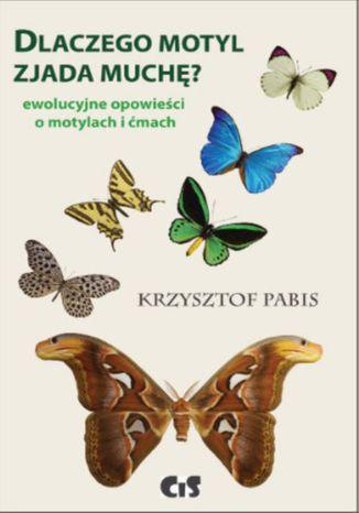 Okładka książki Dlaczego motyl zjada muchę. Ewolucyjne opowieści o motylach i ćmach