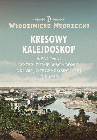 Okładka książki Kresowy kalejdoskop. Wędrówki przez Ziemie Wschodnie Drugiej Rzeczypospolitej 1918-1939