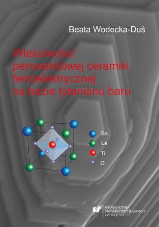 Okładka książki/ebooka Właściwości perowskitowej ceramiki ferroelektrycznej na bazie tytanianu baru