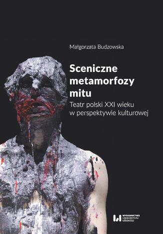 Okładka książki Sceniczne metamorfozy mitu. Teatr polski XXI wieku w perspektywie kulturowej