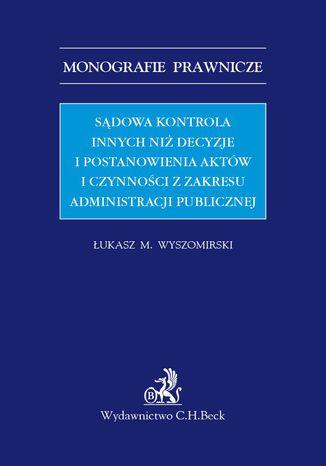 Okładka książki/ebooka Sądowa kontrola innych niż decyzje i postanowienia aktów i czynności z zakresu administracji publicznej