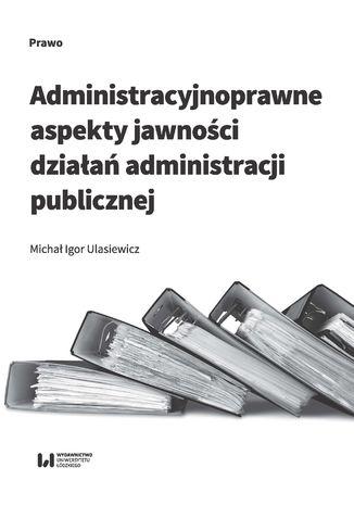 Okładka książki/ebooka Administracyjnoprawne aspekty jawności działań administracji publicznej