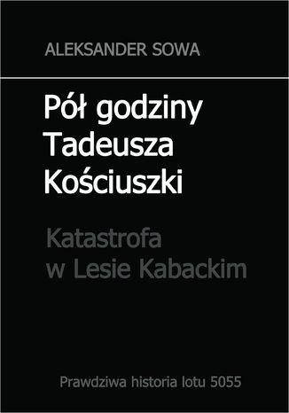 Okładka książki/ebooka Pół godziny Tadeusza Kościuszki. Katastrofa w Lesie Kabackim