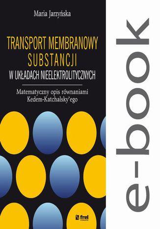 Okładka książki Transport membranowy substancji w układach nieelektrolitycznych. Matematyczny opis równaniami Kedem-Katchalskyego