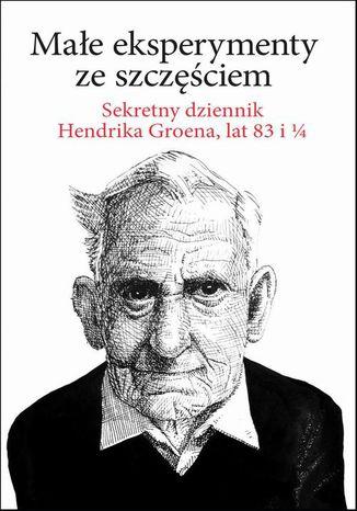 Okładka książki Małe eksperymenty ze szczęściem. Sekretny dziennik Hendrika Groena, lat 83 i 1/4