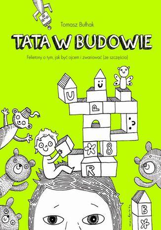 Okładka książki Tata w budowie. Felietony o tym, jak być ojcem i zwariować (ze szczęścia)
