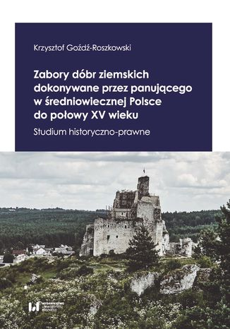 Okładka książki Zabory dóbr ziemskich dokonywane przez panującego w średniowiecznej Polsce do połowy XV wieku. Studium historyczno-prawne
