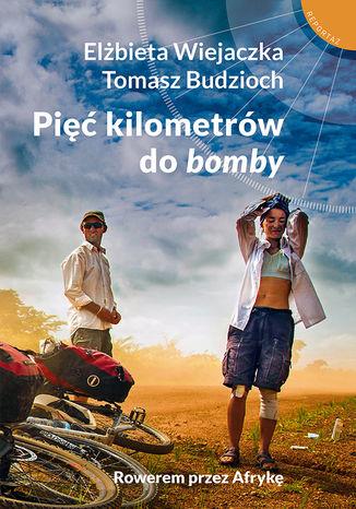 Okładka książki: Pięć kilometrów do bomby. Rowerem przez Afrykę