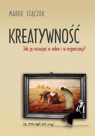 Okładka książki Kreatywność. Jak ją rozwijać w sobie i w organizacji
