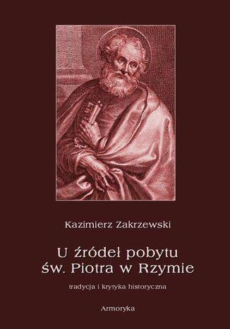 Okładka książki U źródeł pobytu św. Piotra w Rzymie. Tradycja i krytyka historyczna