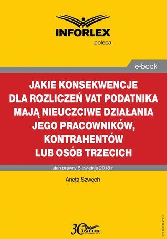 Okładka książki/ebooka Jakie konsekwencje dla rozliczeń VAT podatnika mają nieuczciwe działania jego pracowników, kontrahentów lub osób trzecich