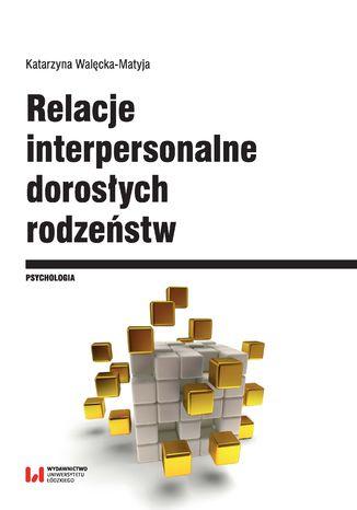 Okładka książki Relacje interpersonalne dorosłych rodzeństw w aspekcie funkcjonowania psychospołecznego i krytycznych wydarzeń życiowych