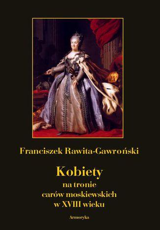 Okładka książki Kobiety na tronie carów moskiewskich w XVIII wieku