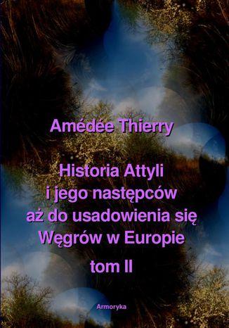 Okładka książki Historia Attyli i jego następców aż do usadowienia się Węgrów w Europie tom II