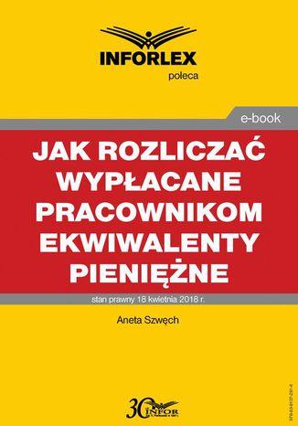 Okładka książki/ebooka Jak rozliczać wypłacane pracownikom ekwiwalenty pieniężne - podatki dochodowe, prawo pracy, składki ZUS i ewidencja księgowa