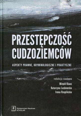 Okładka książki Przestępczość cudzoziemców. Aspekty prawne, kryminologiczne i praktyczne. Aspekty prawne, kryminologiczne i praktyczne