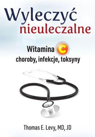 Okładka książki Wyleczyć nieuleczalne. Witamina C - choroby, infekcje, toksyny