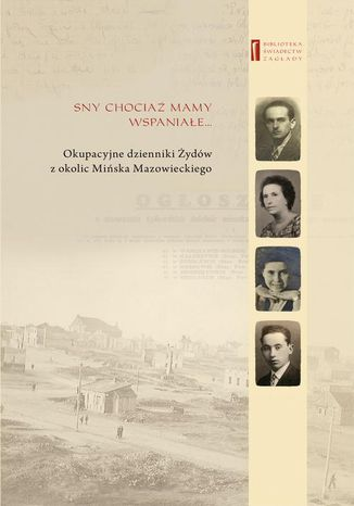Okładka książki Sny chociaż mamy wspaniałe  Okupacyjne dzienniki Żydów z okolic Mińska Mazowieckiego
