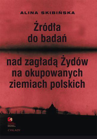 Okładka książki Źródła do badań nad zagładą Żydów na okupowanych ziemiach polskich. Przewodnik archiwalno-bibliograficzny.
