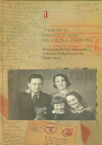 Okładka książki Tęsknota nachodzi nas jak ciężka choroba. Korespondencja wojenna rodziny Finkelsztejnów (1939-1941)