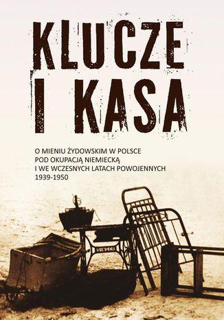 Okładka książki Klucze i Kasa. O mieniu żydowskim w Polsce pod okupacją niemiecką i we wczesnych latach powojennych, 1939-1950