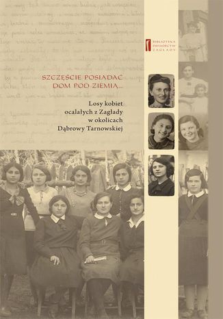 Okładka książki Szczęście jest posiadać dom pod ziemią. Losy kobiet ocalałych z Zagłady w okolicach Dąbrowy Tarnowskiej