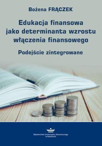 Okładka książki Edukacja finansowa jako determinanta wzrostu włączenia finansowego. Podejście zintegrowane