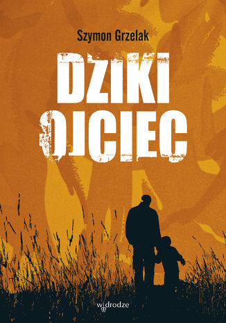 Okładka książki/ebooka Dziki ojciec. Jak wykorzystać moc inicjacji w wychowaniu