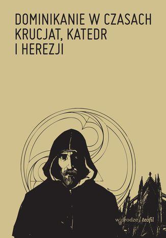 Okładka książki Dominikanie w czasach krucjat, katedr i herezji