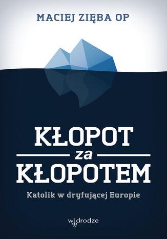 Okładka książki/ebooka Kłopot za kłopotem. Katolik w dryfującej Europie