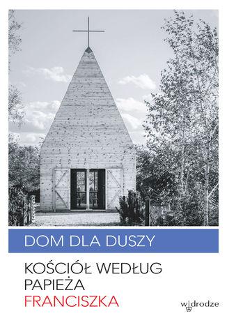 Okładka książki Dom dla duszy. Kościół według papieża Franciszka